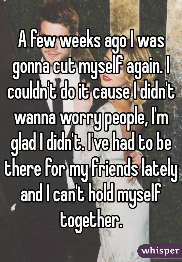 A few weeks ago I was gonna cut myself again. I couldn't do it cause I didn't wanna worry people, I'm glad I didn't. I've had to be there for my friends lately and I can't hold myself together.
