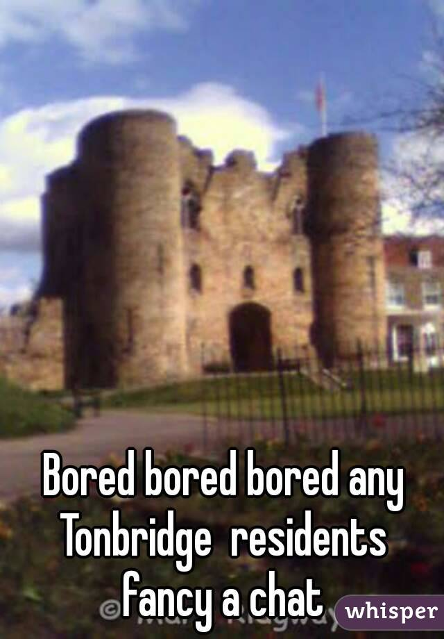 Bored bored bored any Tonbridge  residents  fancy a chat