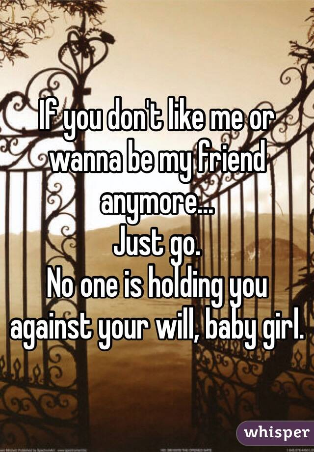 If you don't like me or wanna be my friend anymore... Just go.  No one is holding you against your will, baby girl.