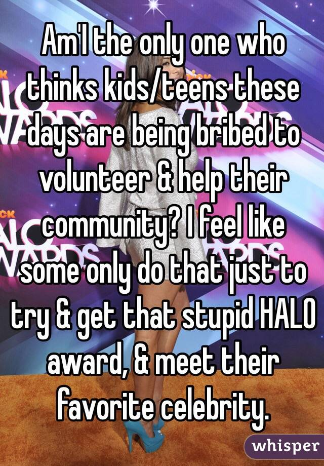 Am'I the only one who thinks kids/teens these days are being bribed to volunteer & help their community? I feel like  some only do that just to try & get that stupid HALO award, & meet their favorite celebrity.