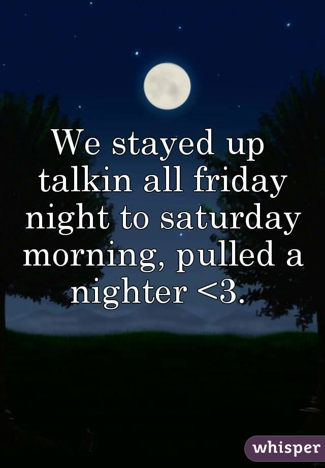 We stayed up talkin all friday night to saturday morning, pulled a nighter <3.