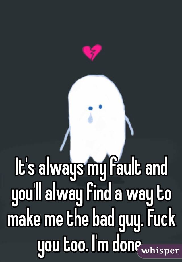 It's always my fault and you'll alway find a way to make me the bad guy. Fuck you too. I'm done.