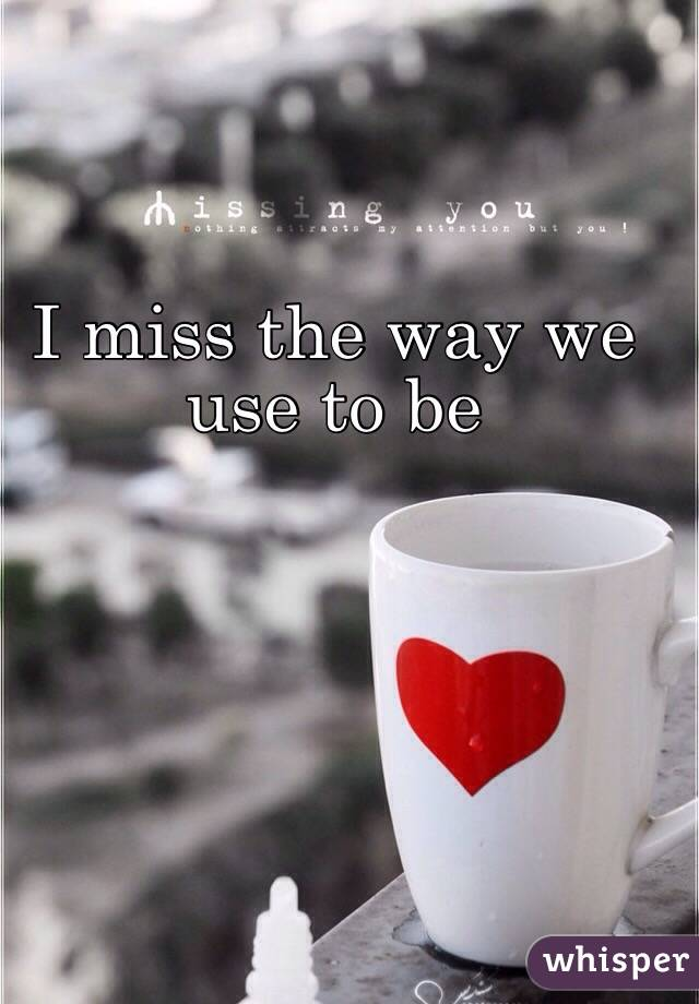 I miss the way we use to be