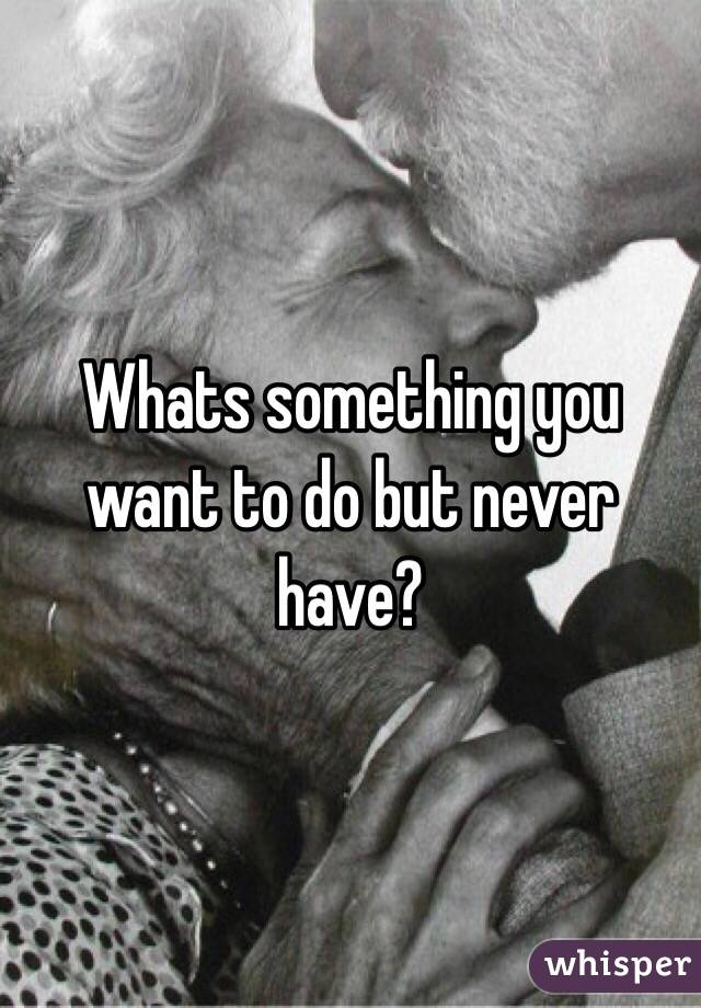 Whats something you want to do but never have?
