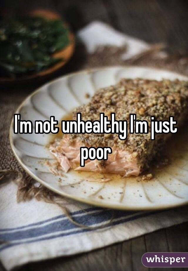 I'm not unhealthy I'm just poor