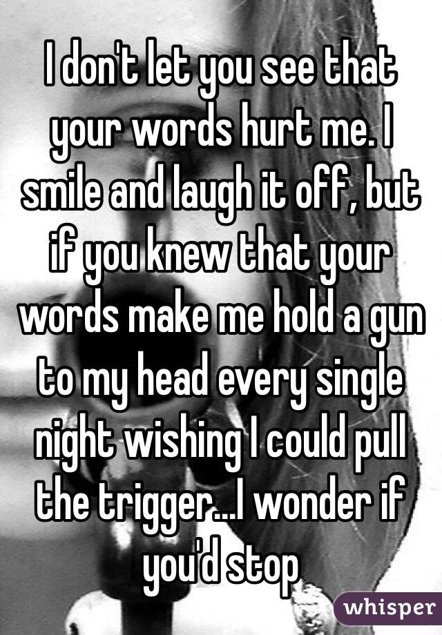 I don't let you see that your words hurt me. I smile and laugh it off, but if you knew that your words make me hold a gun to my head every single night wishing I could pull the trigger...I wonder if you'd stop