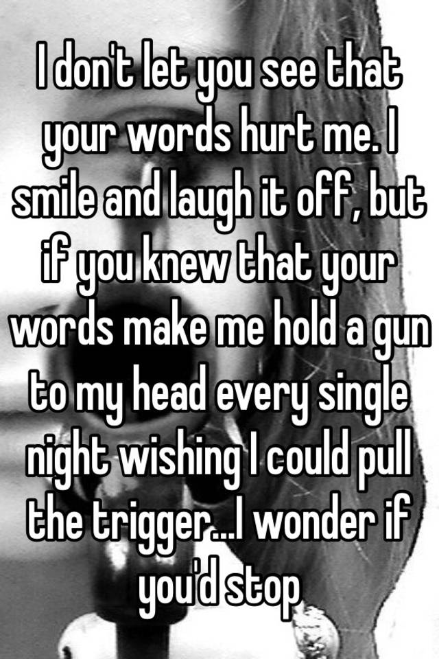 I don't let you see that your words hurt me  I smile and laugh it