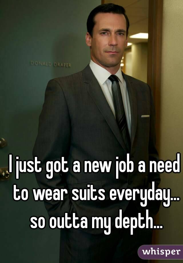 I just got a new job a need to wear suits everyday... so outta my depth...