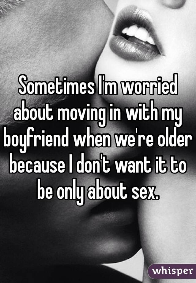 Sometimes I'm worried about moving in with my boyfriend when we're older because I don't want it to be only about sex.
