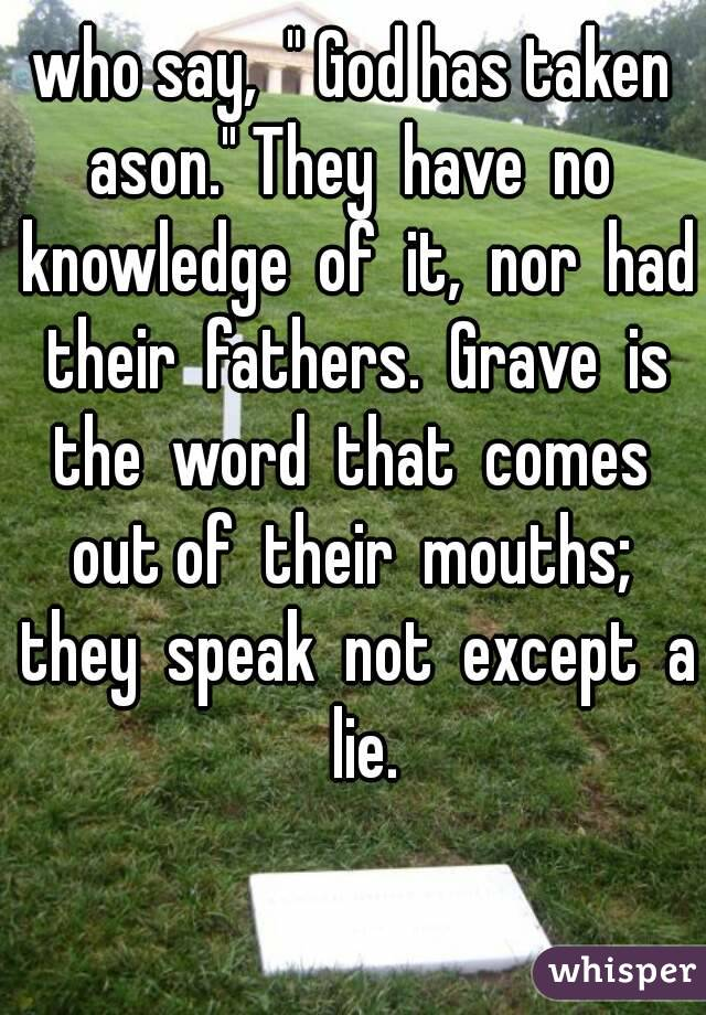 """who say,  """" God has taken ason."""" They  have  no  knowledge  of  it,  nor  had  their  fathers.  Grave  is  the  word  that  comes  out of  their  mouths;  they  speak  not  except  a  lie."""