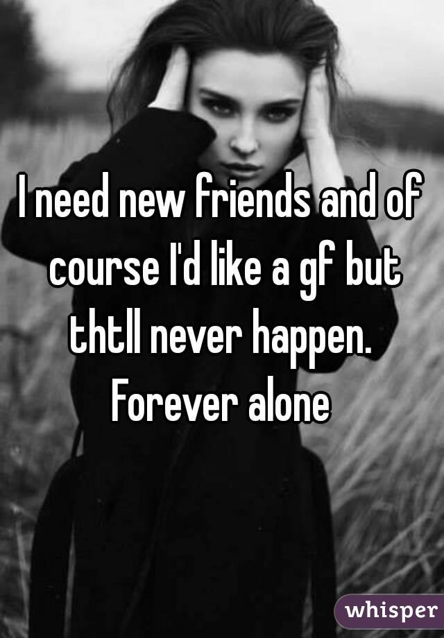 I need new friends and of course I'd like a gf but thtll never happen.  Forever alone