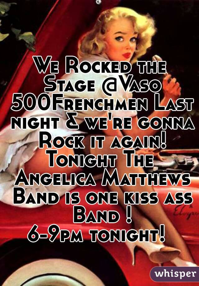 We Rocked the Stage @Vaso 500Frenchmen Last night & we're gonna Rock it again! Tonight The Angelica Matthews Band is one kiss ass Band ! 6-9pm tonight!