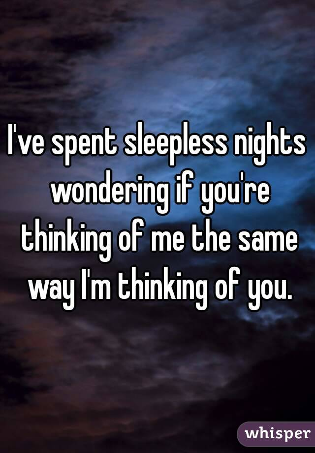 I've spent sleepless nights wondering if you're thinking of me the same way I'm thinking of you.