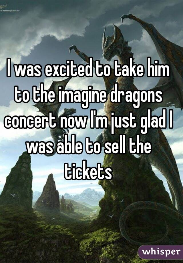 I was excited to take him to the imagine dragons concert now I'm just glad I was able to sell the tickets