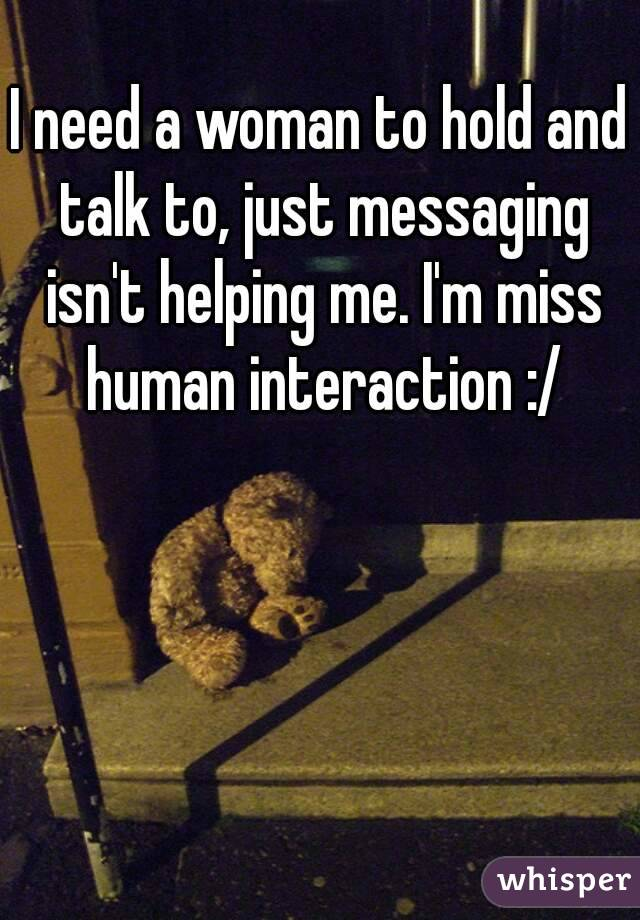 I need a woman to hold and talk to, just messaging isn't helping me. I'm miss human interaction :/