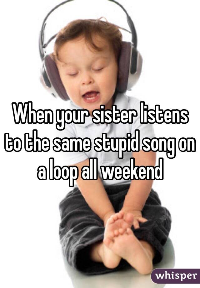When your sister listens to the same stupid song on a loop all weekend