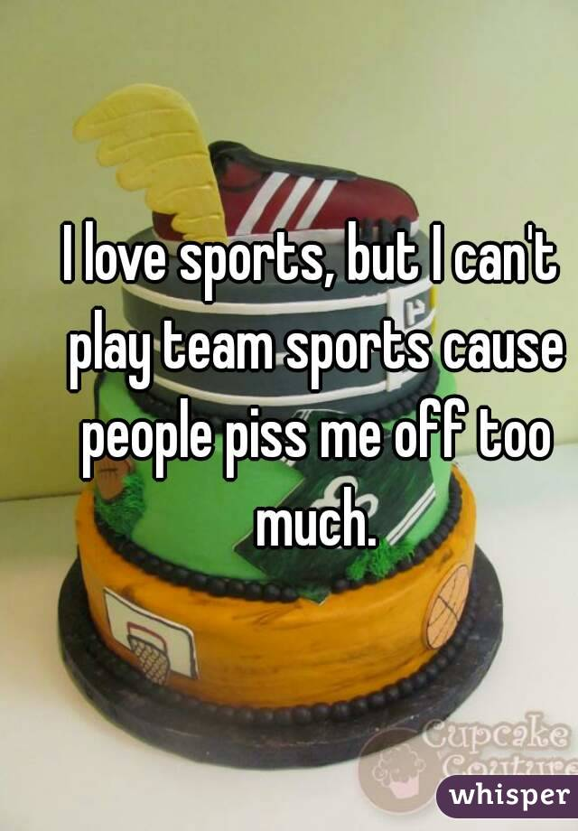 I love sports, but I can't play team sports cause people piss me off too much.