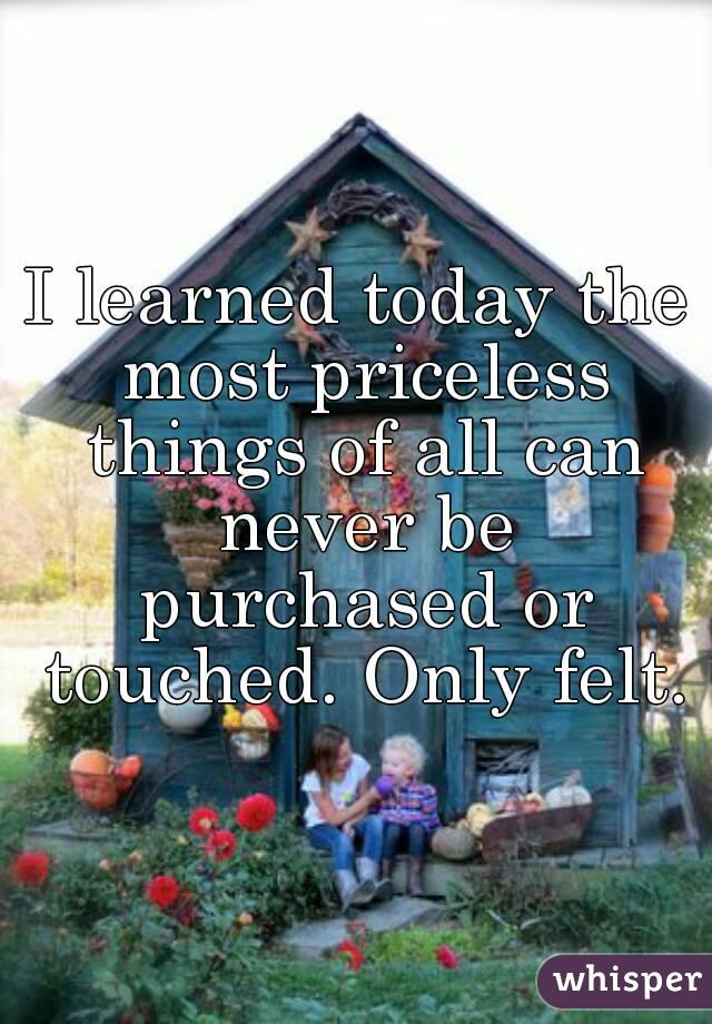 I learned today the most priceless things of all can never be purchased or touched. Only felt.