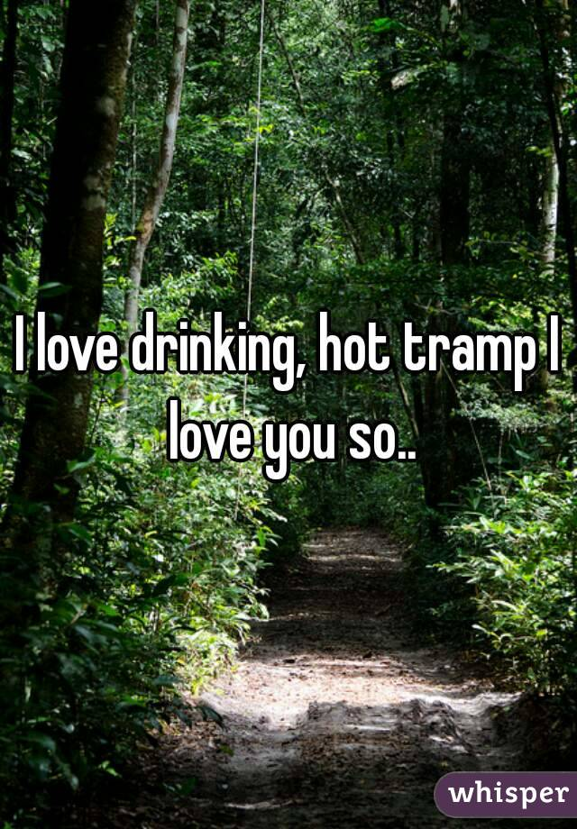 I love drinking, hot tramp I love you so..