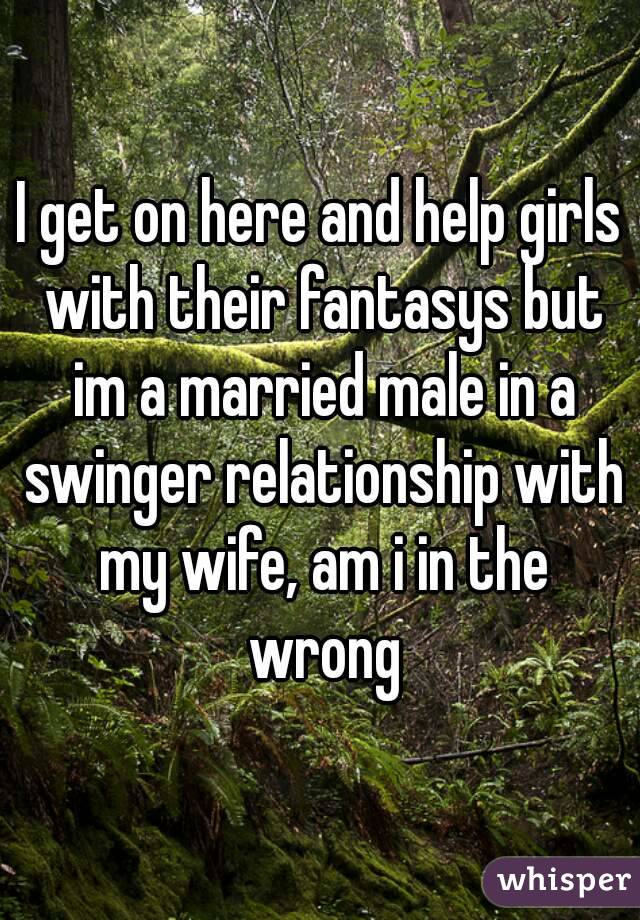 I get on here and help girls with their fantasys but im a married male in a swinger relationship with my wife, am i in the wrong