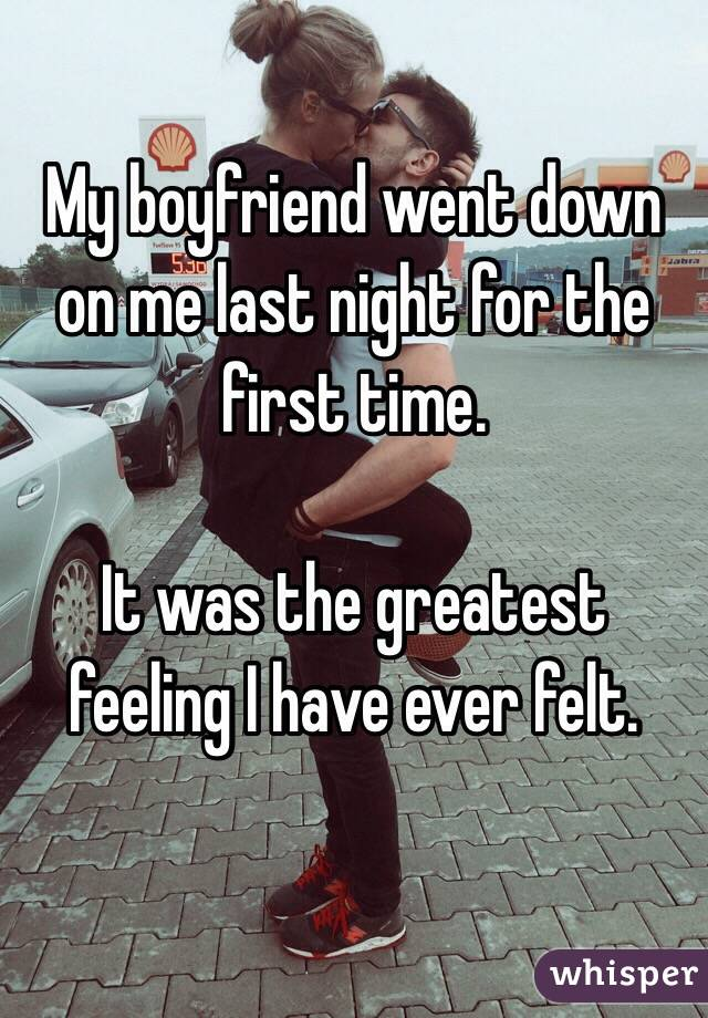 My boyfriend went down on me last night for the first time.  It was the greatest feeling I have ever felt.