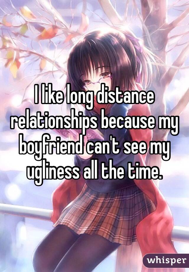 I like long distance relationships because my boyfriend can't see my ugliness all the time.