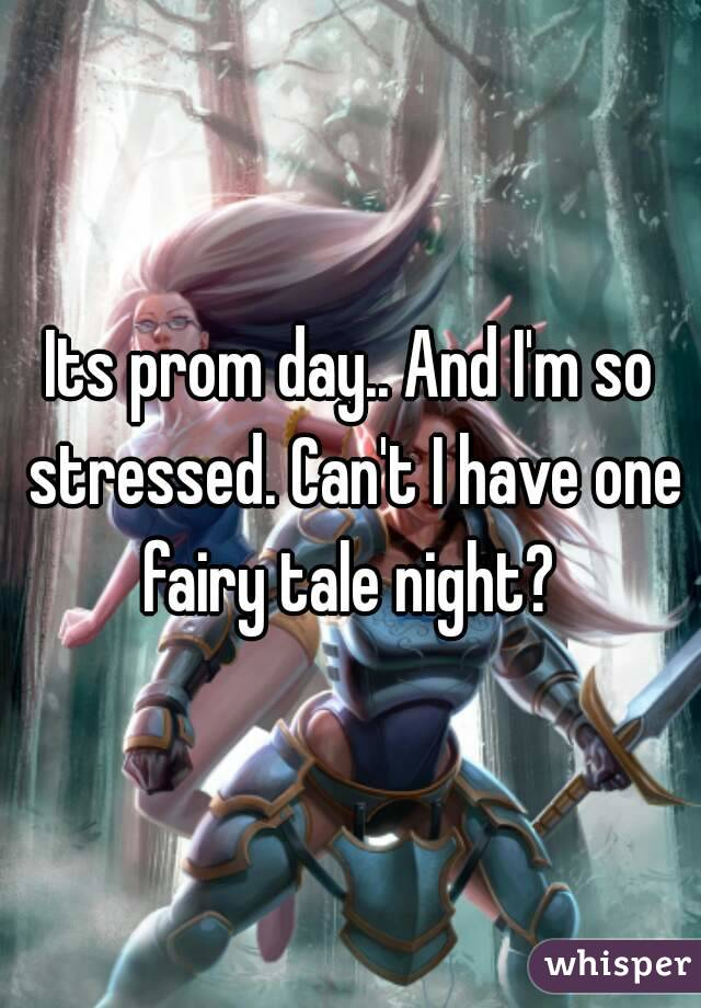 Its prom day.. And I'm so stressed. Can't I have one fairy tale night?