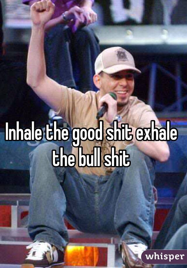 Inhale the good shit exhale the bull shit