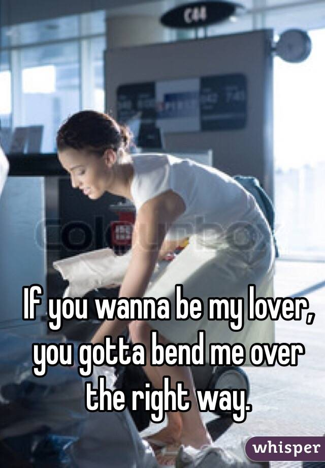 If you wanna be my lover, you gotta bend me over the right way.