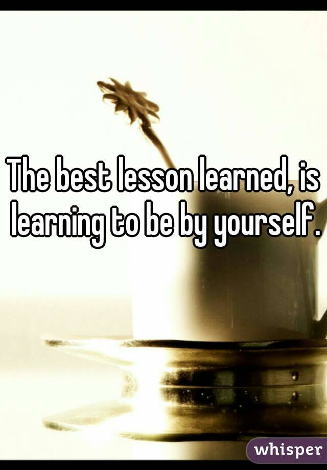 The best lesson learned, is learning to be by yourself.