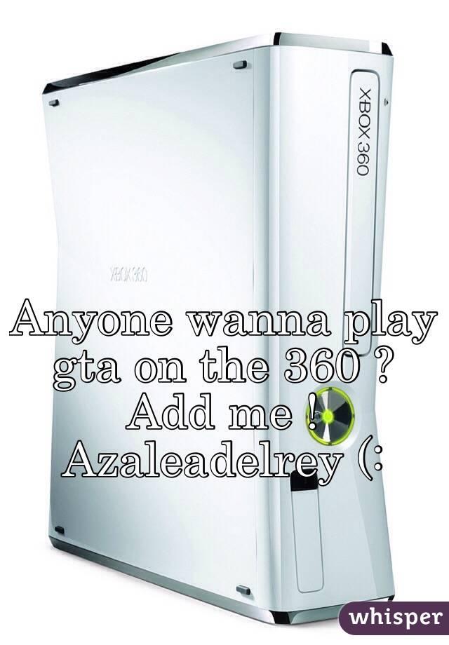 Anyone wanna play gta on the 360 ? Add me ! Azaleadelrey (: