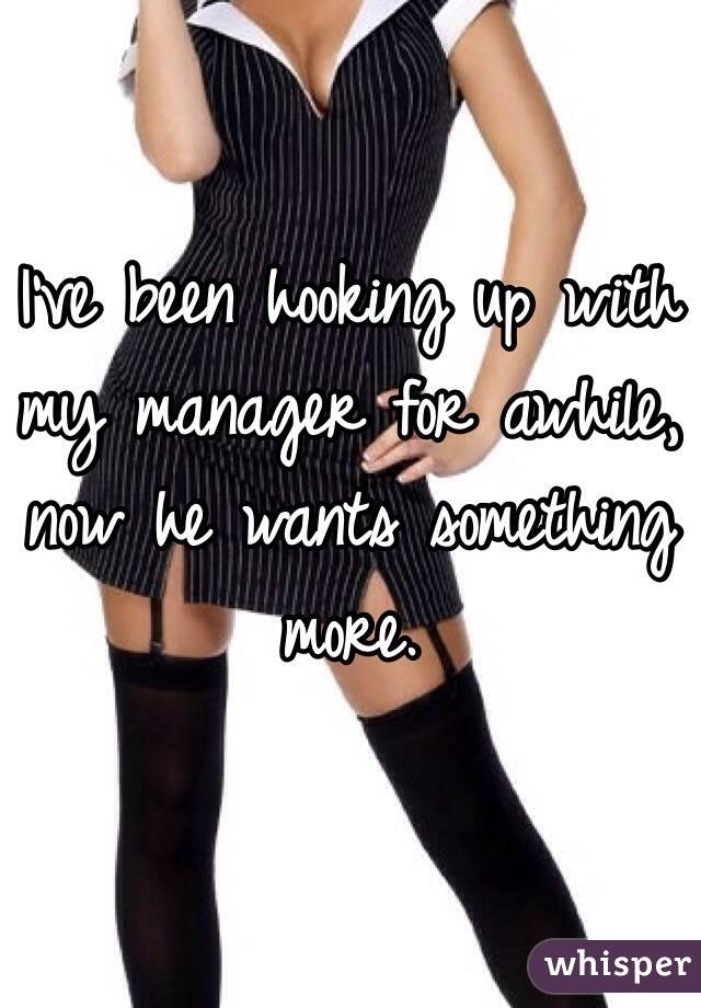 I've been hooking up with my manager for awhile, now he wants something more.