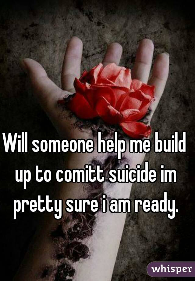 Will someone help me build up to comitt suicide im pretty sure i am ready.