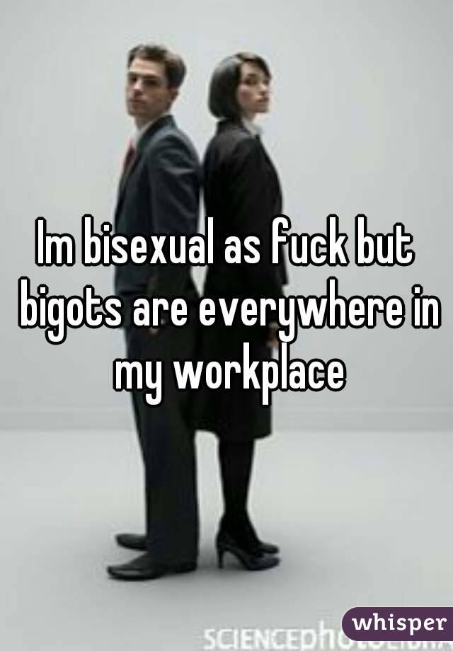 Im bisexual as fuck but bigots are everywhere in my workplace
