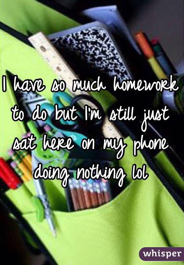 I have so much homework to do but I'm still just sat here on my phone doing nothing lol