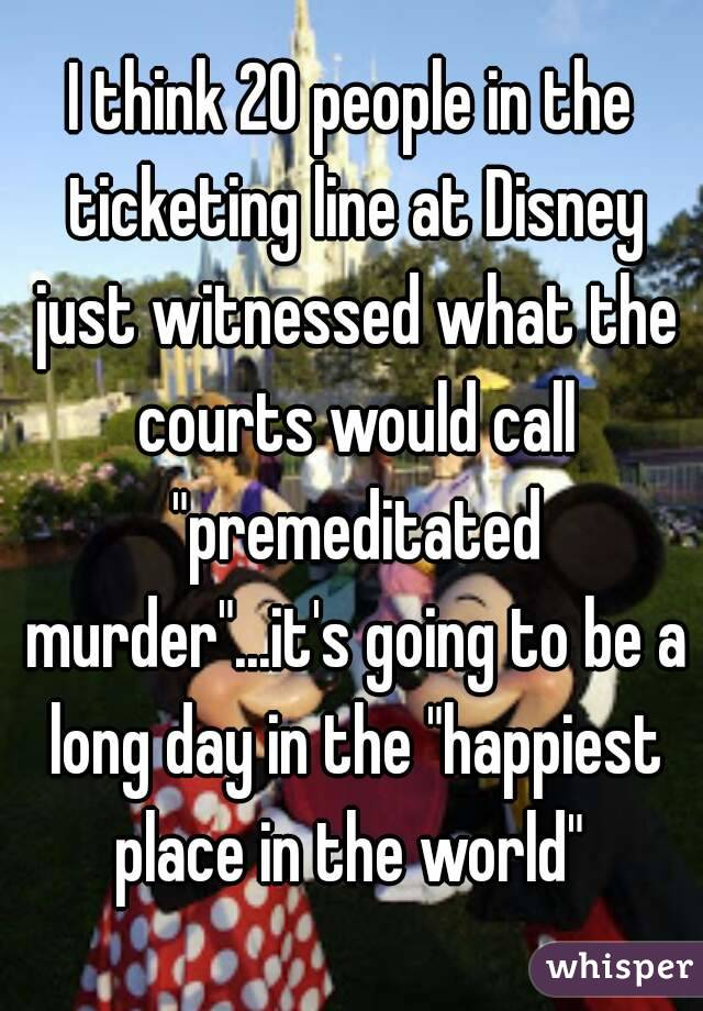 """I think 20 people in the ticketing line at Disney just witnessed what the courts would call """"premeditated murder""""...it's going to be a long day in the """"happiest place in the world"""""""