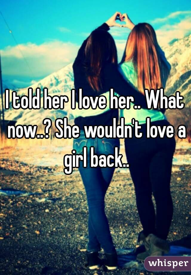 I told her I love her.. What now..? She wouldn't love a girl back..
