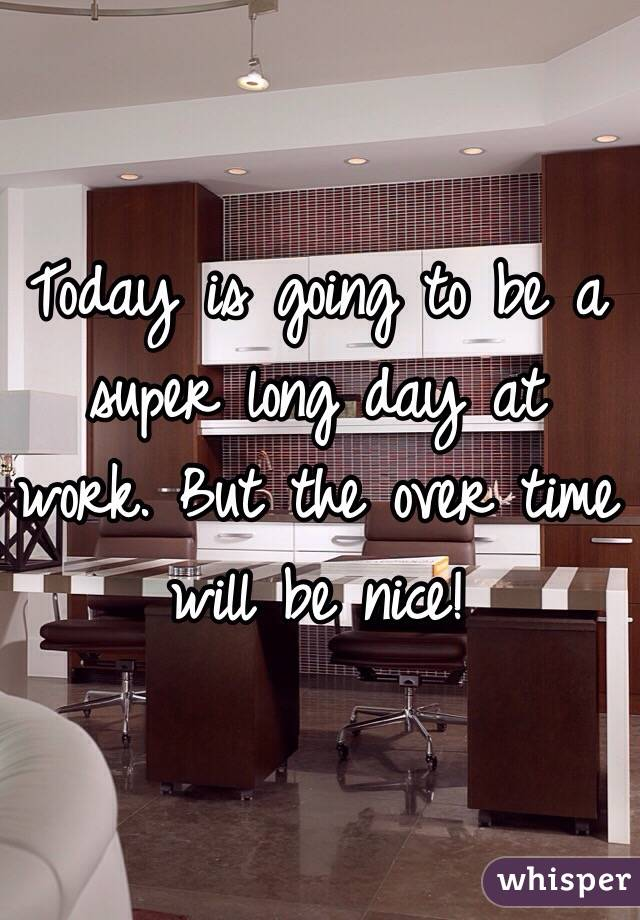 Today is going to be a super long day at work. But the over time will be nice!