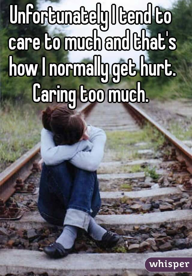 Unfortunately I tend to care to much and that's how I normally get hurt. Caring too much.
