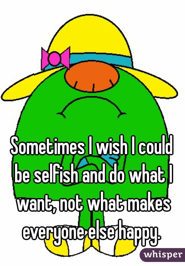 Sometimes I wish I could be selfish and do what I want, not what makes everyone else happy.