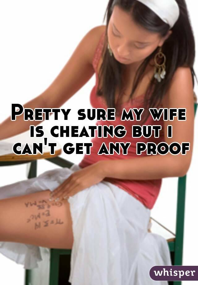 Pretty sure my wife is cheating but i can't get any proof