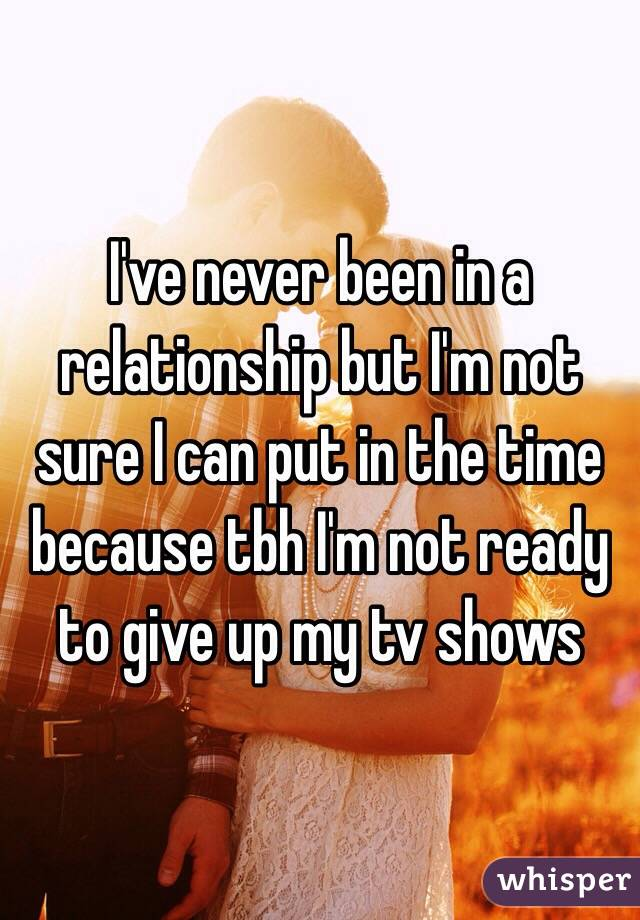 I've never been in a relationship but I'm not sure I can put in the time because tbh I'm not ready to give up my tv shows