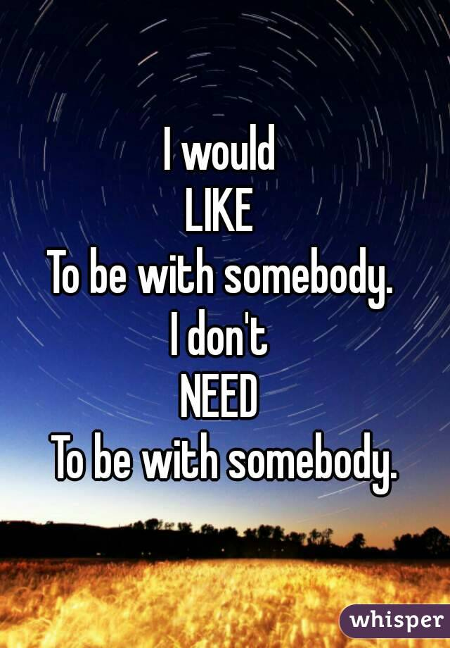 I would  LIKE  To be with somebody.  I don't  NEED  To be with somebody.