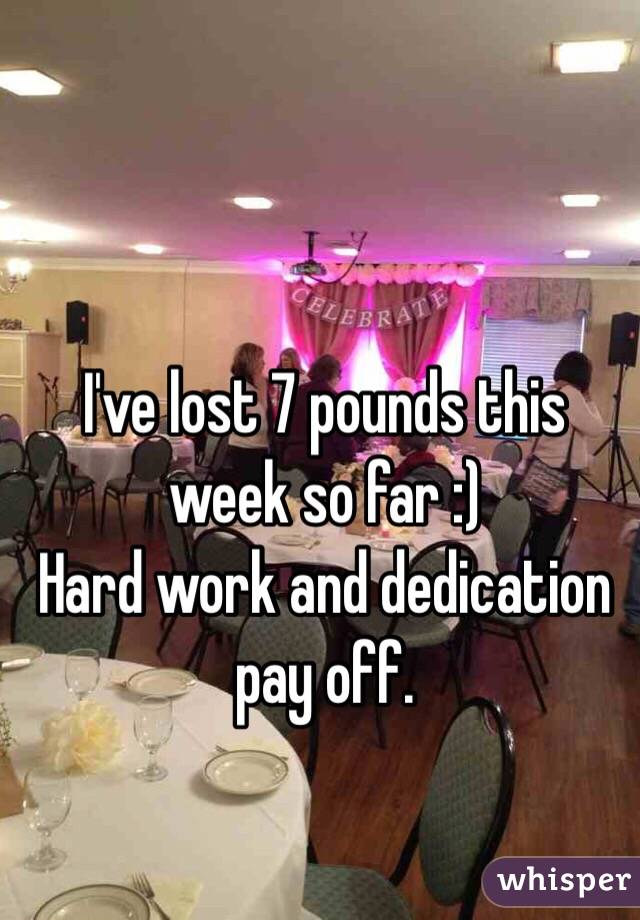 I've lost 7 pounds this week so far :)  Hard work and dedication pay off.