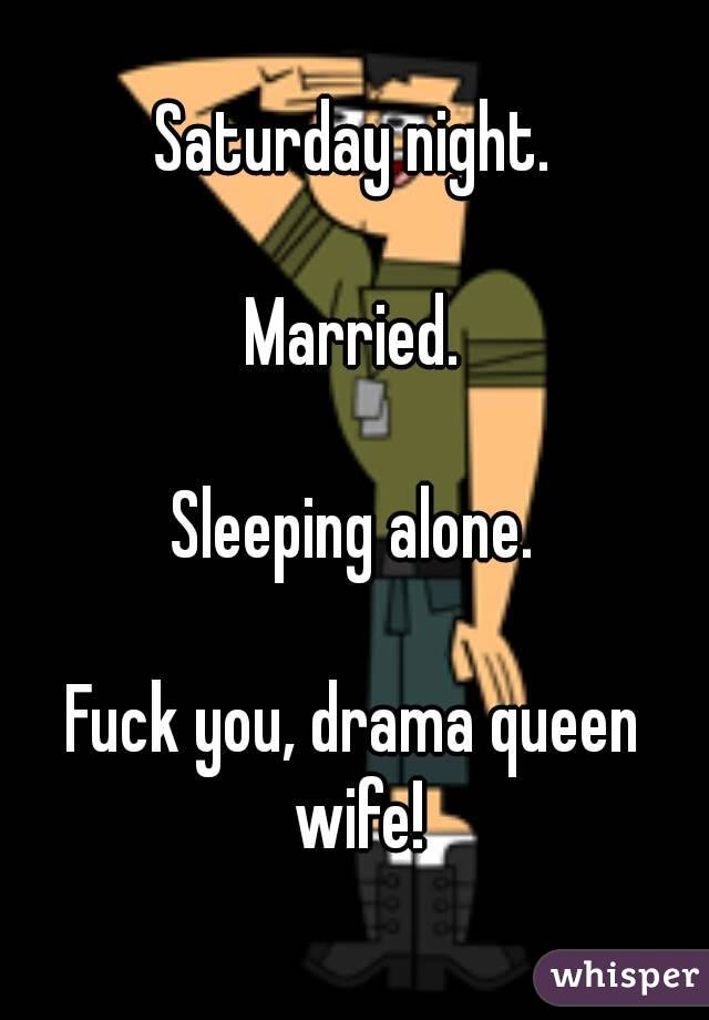 Saturday night.  Married.  Sleeping alone.  Fuck you, drama queen wife!