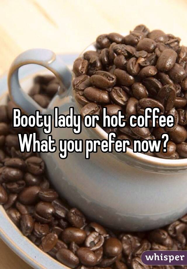 Booty lady or hot coffee What you prefer now?