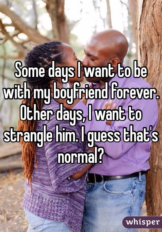Some days I want to be with my boyfriend forever. Other days, I want to strangle him. I guess that's normal?