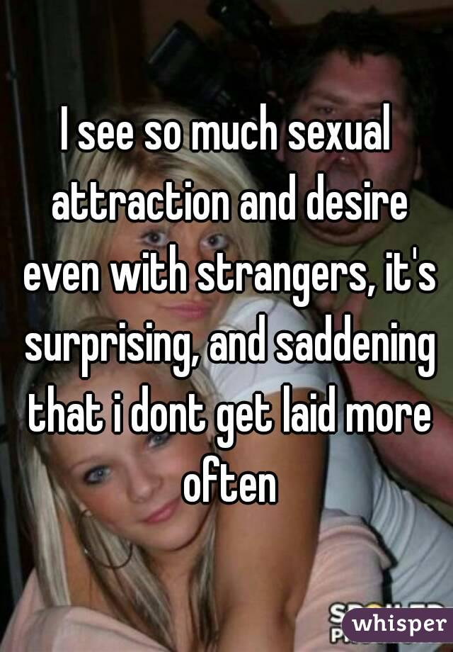 I see so much sexual attraction and desire even with strangers, it's surprising, and saddening that i dont get laid more often