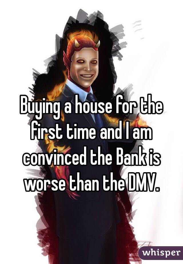 Buying a house for the first time and I am convinced the Bank is worse than the DMV.