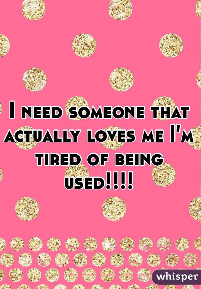 I need someone that actually loves me I'm tired of being used!!!!